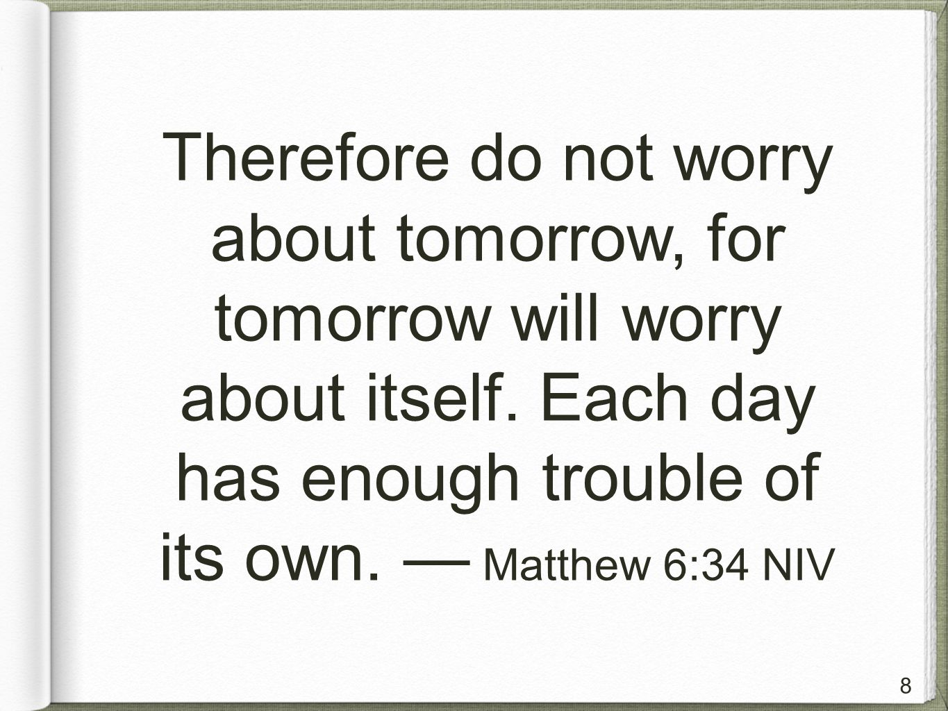 8 Therefore do not worry about tomorrow, for tomorrow will worry about itself.