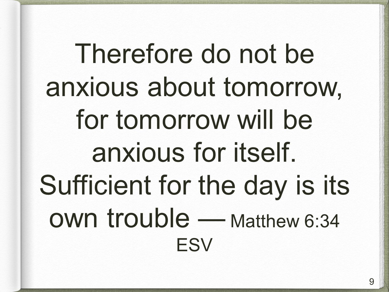 9 Therefore do not be anxious about tomorrow, for tomorrow will be anxious for itself.
