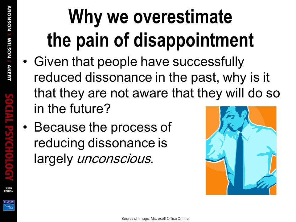 Why we overestimate the pain of disappointment Given that people have successfully reduced dissonance in the past, why is it that they are not aware that they will do so in the future.