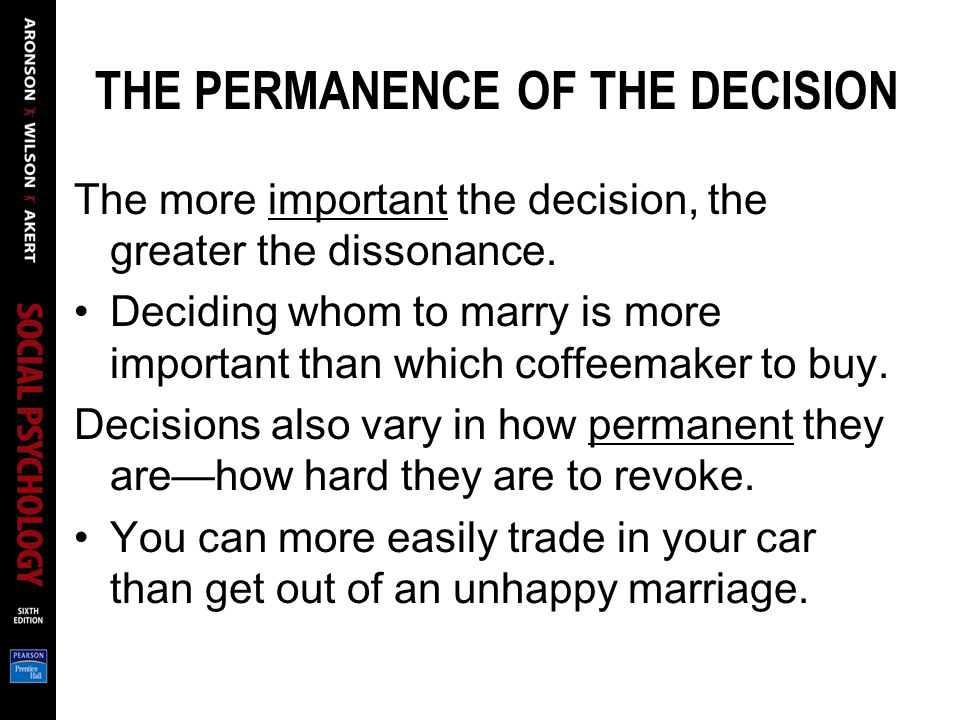 THE PERMANENCE OF THE DECISION The more important the decision, the greater the dissonance.