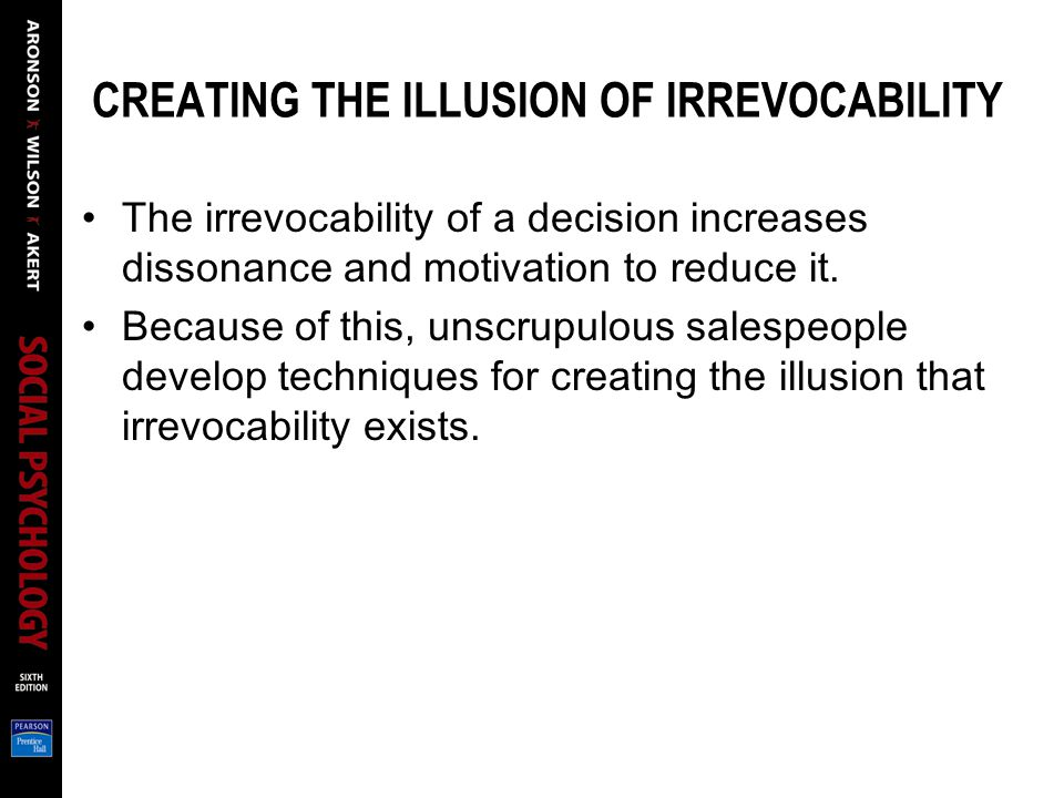 CREATING THE ILLUSION OF IRREVOCABILITY The irrevocability of a decision increases dissonance and motivation to reduce it.