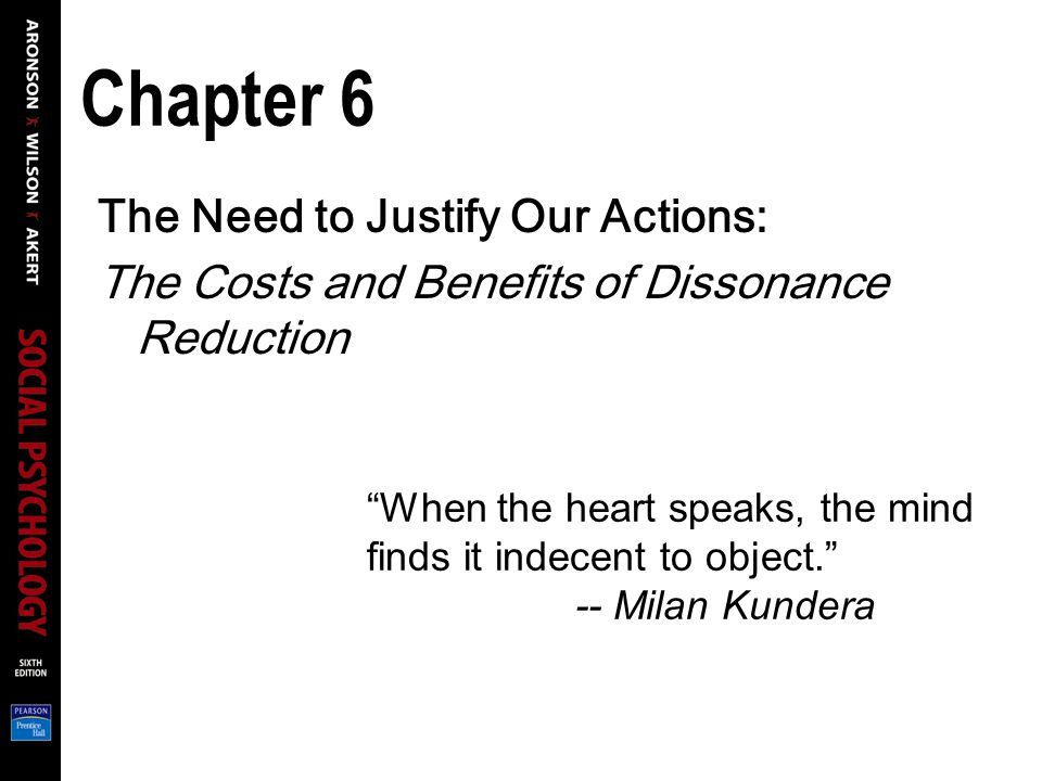 Chapter 6 The Need to Justify Our Actions: The Costs and Benefits of Dissonance Reduction When the heart speaks, the mind finds it indecent to object. -- Milan Kundera