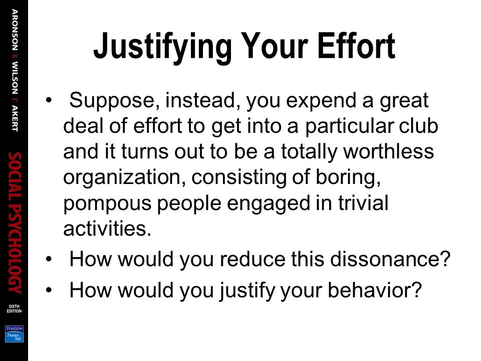 Justifying Your Effort Suppose, instead, you expend a great deal of effort to get into a particular club and it turns out to be a totally worthless organization, consisting of boring, pompous people engaged in trivial activities.