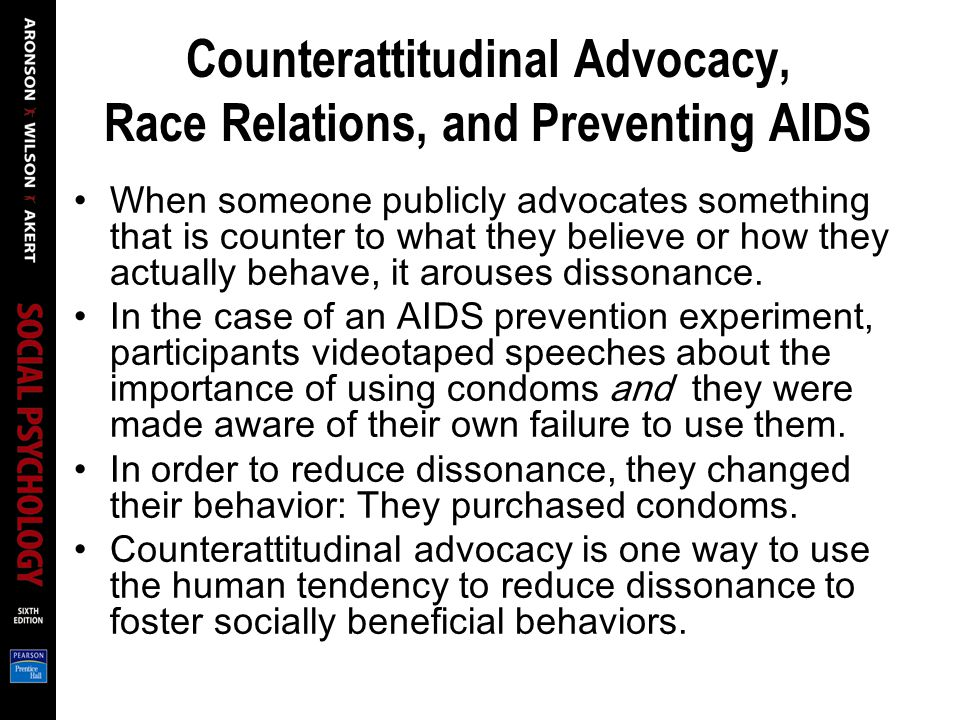 Counterattitudinal Advocacy, Race Relations, and Preventing AIDS When someone publicly advocates something that is counter to what they believe or how they actually behave, it arouses dissonance.
