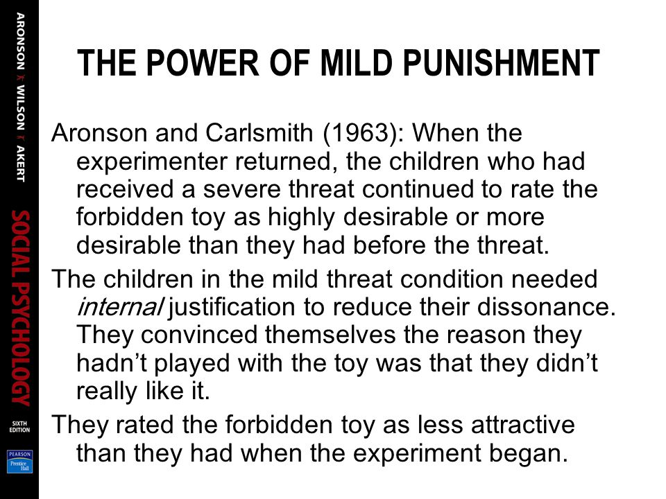 THE POWER OF MILD PUNISHMENT Aronson and Carlsmith (1963): When the experimenter returned, the children who had received a severe threat continued to rate the forbidden toy as highly desirable or more desirable than they had before the threat.