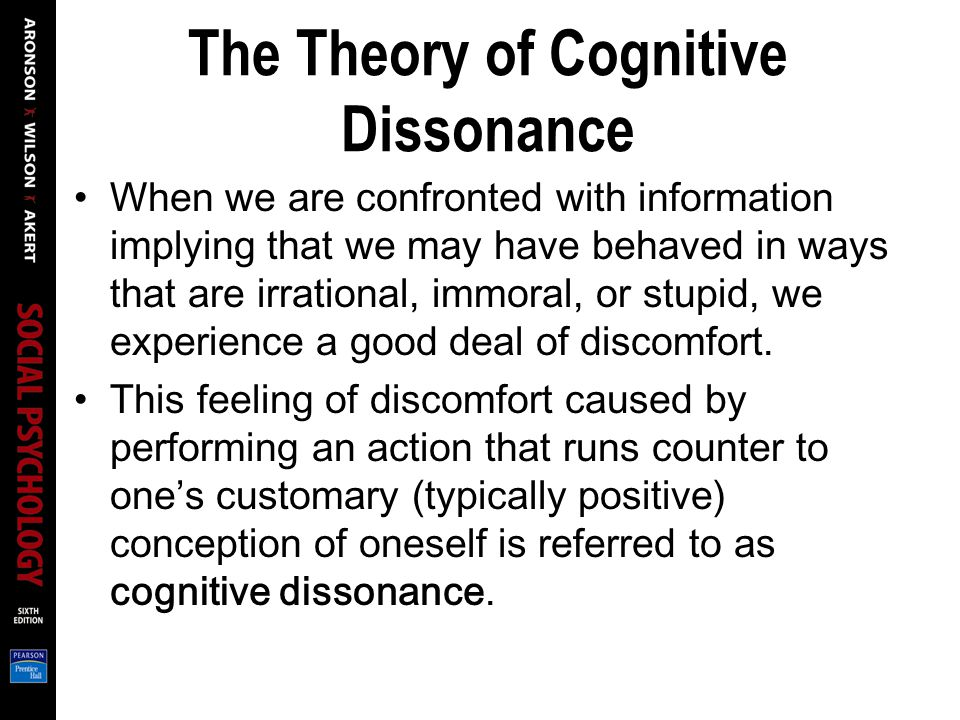 The Theory of Cognitive Dissonance When we are confronted with information implying that we may have behaved in ways that are irrational, immoral, or stupid, we experience a good deal of discomfort.