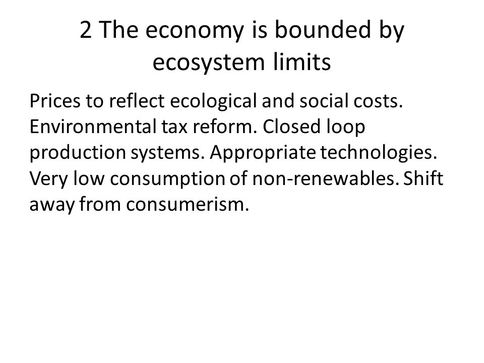 2 The economy is bounded by ecosystem limits Prices to reflect ecological and social costs.