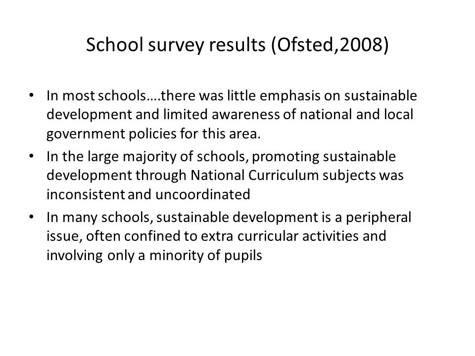 School survey results (Ofsted,2008) In most schools….there was little emphasis on sustainable development and limited awareness of national and local government policies for this area.