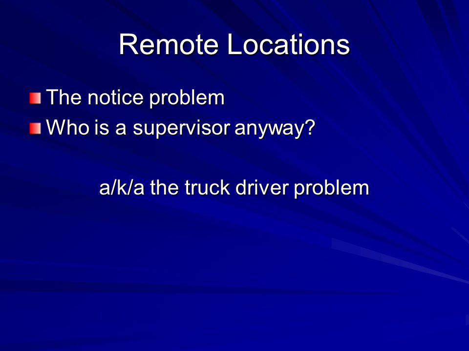 Remote Locations The notice problem Who is a supervisor anyway? a/k/a the truck driver problem