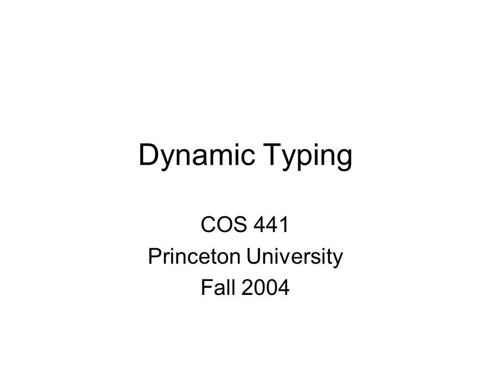 Dynamic Typing COS 441 Princeton University Fall 2004
