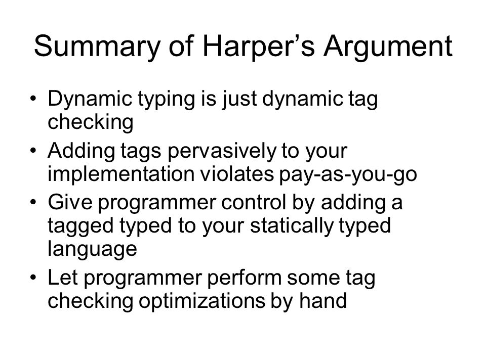 Summary of Harper's Argument Dynamic typing is just dynamic tag checking Adding tags pervasively to your implementation violates pay-as-you-go Give programmer control by adding a tagged typed to your statically typed language Let programmer perform some tag checking optimizations by hand