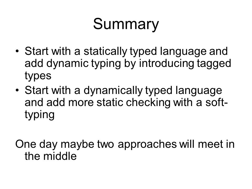 Summary Start with a statically typed language and add dynamic typing by introducing tagged types Start with a dynamically typed language and add more static checking with a soft- typing One day maybe two approaches will meet in the middle