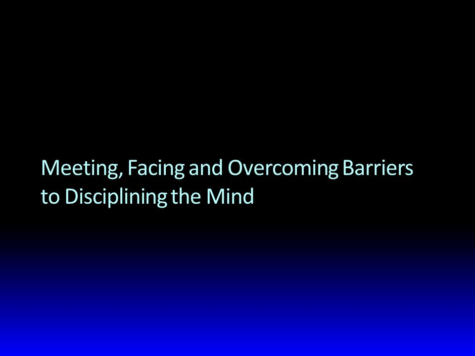 Meeting, Facing and Overcoming Barriers to Disciplining the Mind