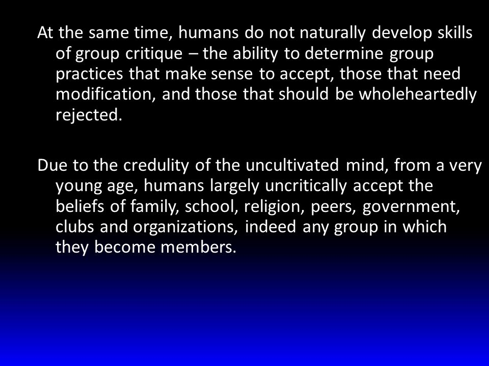 At the same time, humans do not naturally develop skills of group critique – the ability to determine group practices that make sense to accept, those that need modification, and those that should be wholeheartedly rejected.