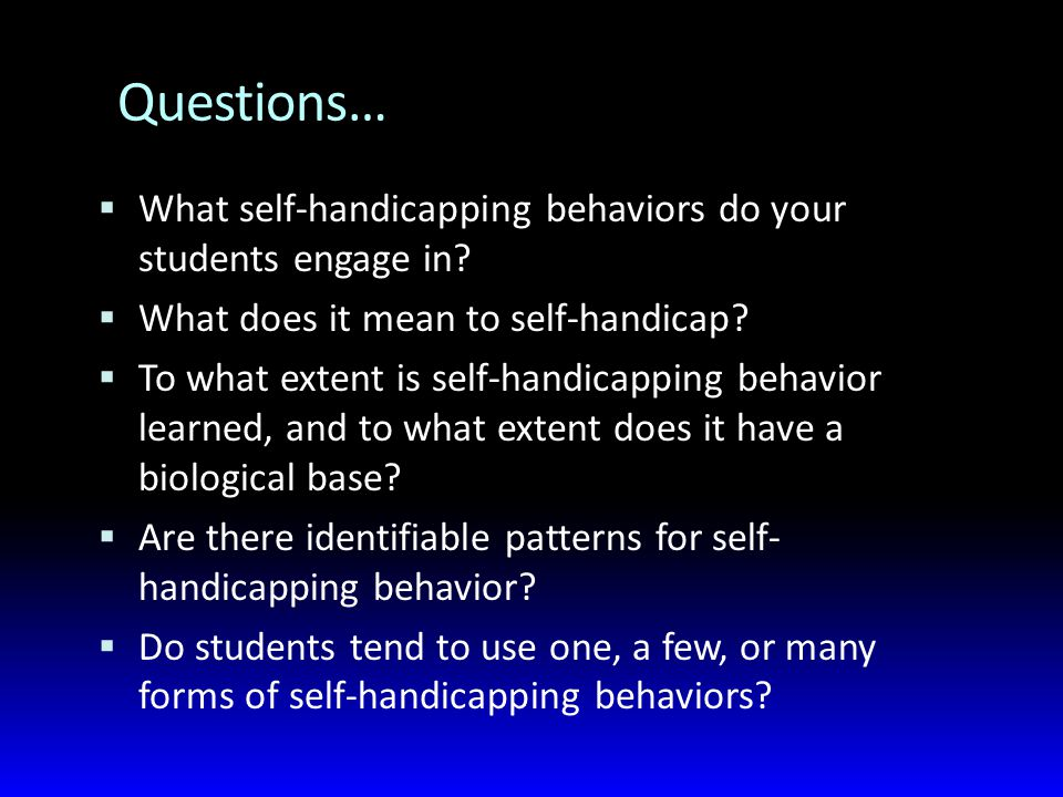 Questions…  What self-handicapping behaviors do your students engage in.