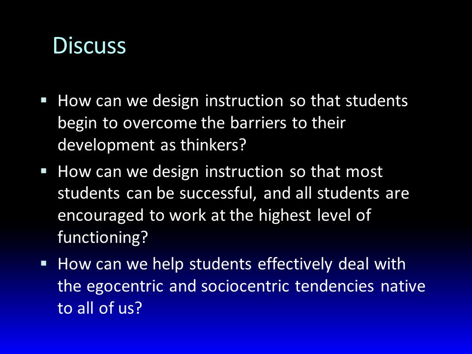 Discuss  How can we design instruction so that students begin to overcome the barriers to their development as thinkers.