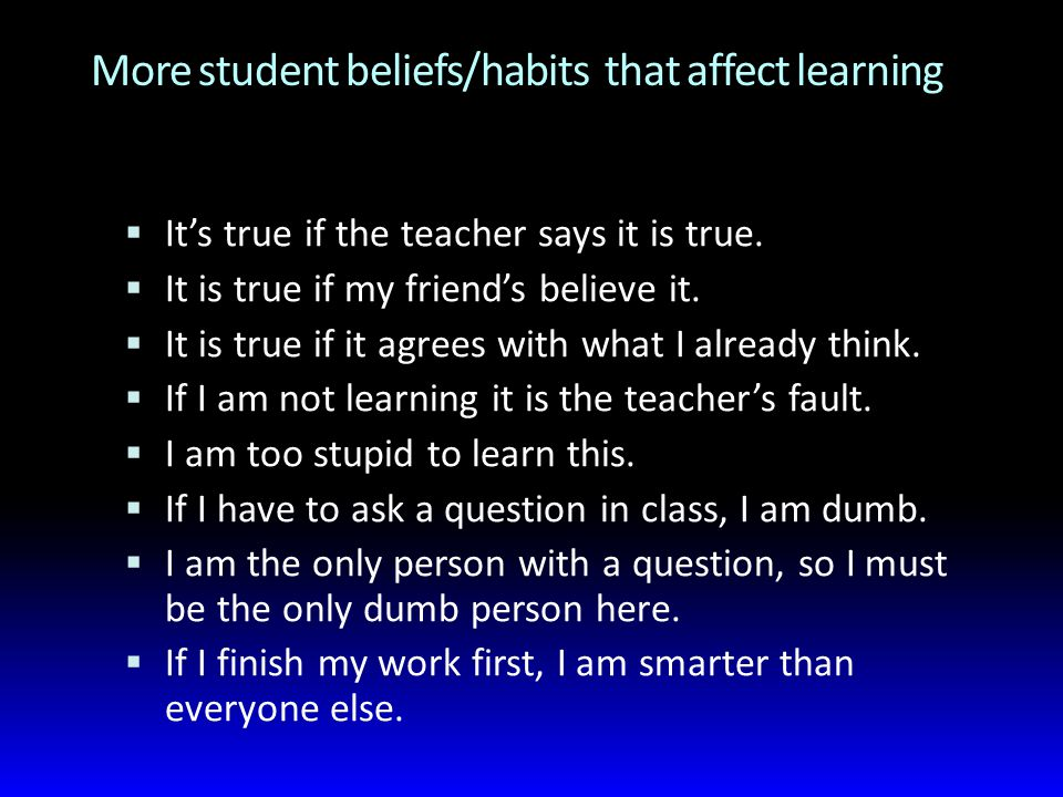 More student beliefs/habits that affect learning  It's true if the teacher says it is true.