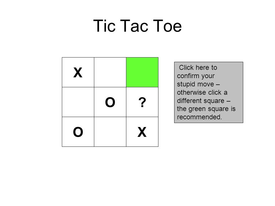 Tic Tac Toe X Click here to confirm your stupid move – otherwise click a different square – the green square is recommended.