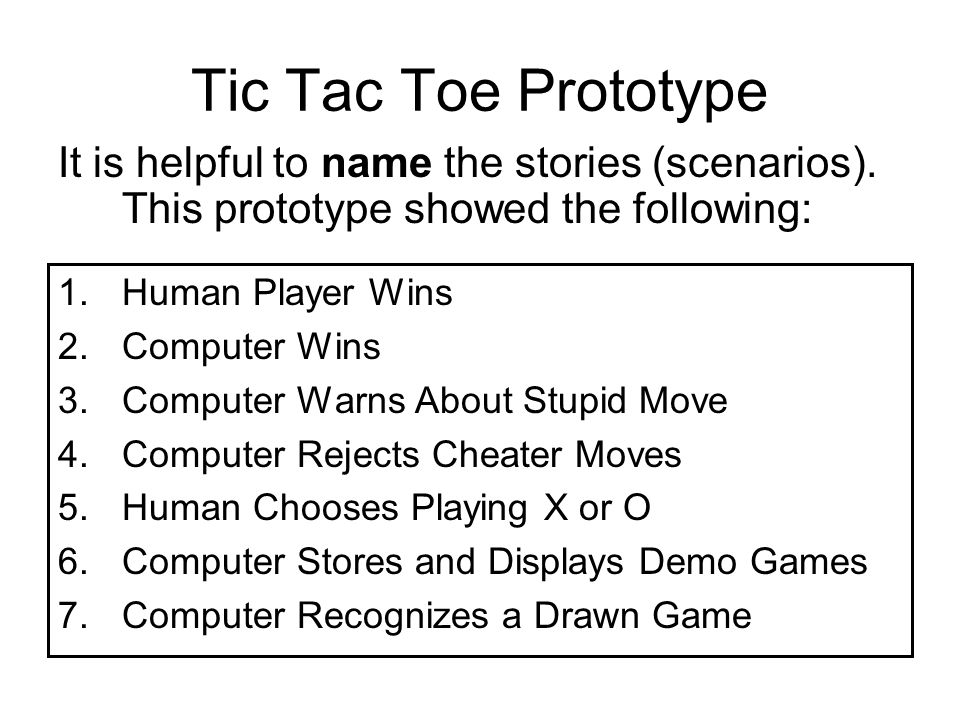 Tic Tac Toe Prototype 1.Human Player Wins 2.Computer Wins 3.Computer Warns About Stupid Move 4.Computer Rejects Cheater Moves 5.Human Chooses Playing X or O 6.Computer Stores and Displays Demo Games 7.Computer Recognizes a Drawn Game It is helpful to name the stories (scenarios).