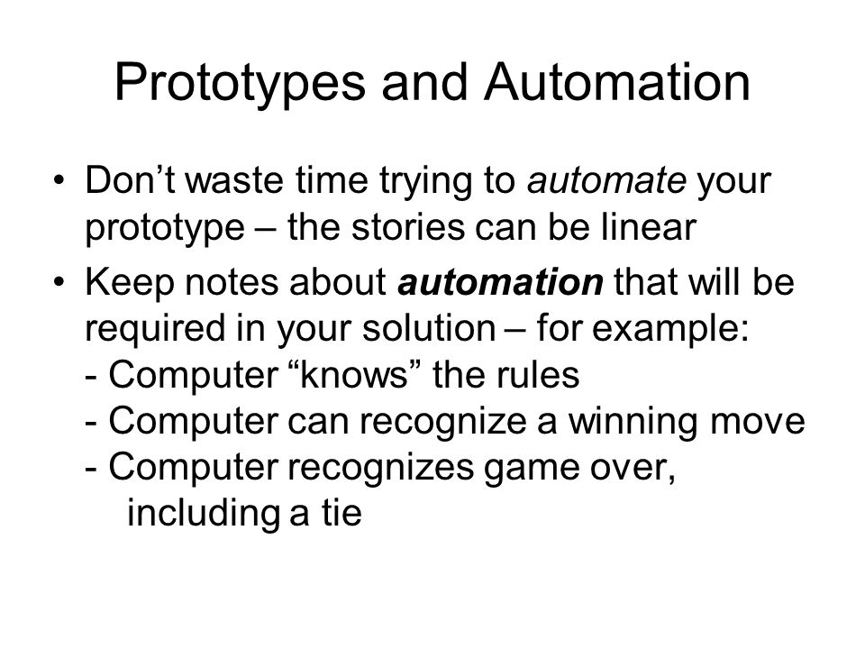 Prototypes and Automation Don't waste time trying to automate your prototype – the stories can be linear Keep notes about automation that will be required in your solution – for example: - Computer knows the rules - Computer can recognize a winning move - Computer recognizes game over, including a tie