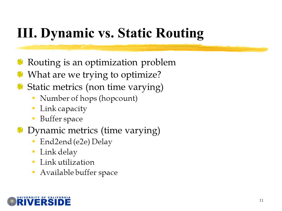 11 III. Dynamic vs. Static Routing Routing is an optimization problem What are we trying to optimize? Static metrics (non time varying) Number of hops