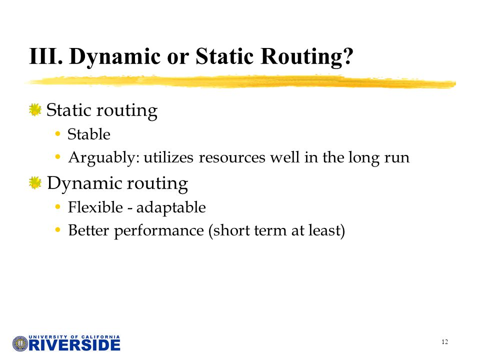 12 III. Dynamic or Static Routing? Static routing Stable Arguably: utilizes resources well in the long run Dynamic routing Flexible - adaptable Better