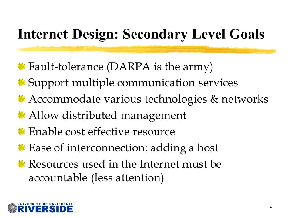 4 Internet Design: Secondary Level Goals Fault-tolerance (DARPA is the army) Support multiple communication services Accommodate various technologies