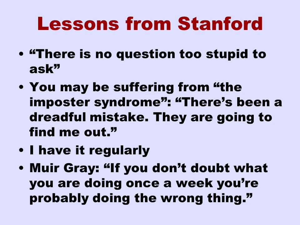 Lessons from Stanford There is no question too stupid to ask You may be suffering from the imposter syndrome : There's been a dreadful mistake.