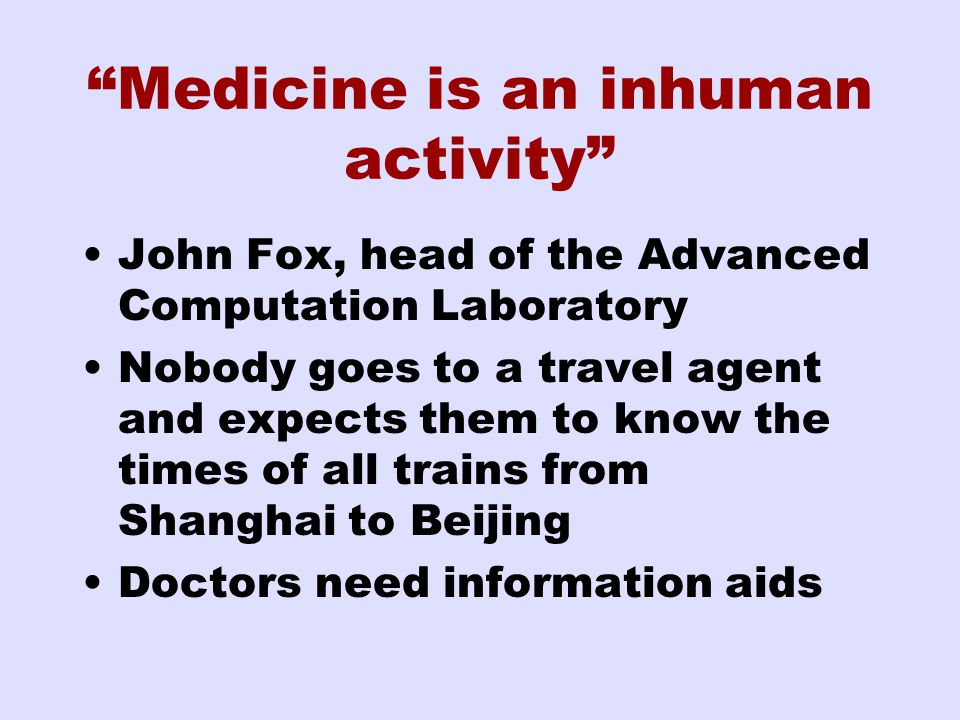 Medicine is an inhuman activity John Fox, head of the Advanced Computation Laboratory Nobody goes to a travel agent and expects them to know the times of all trains from Shanghai to Beijing Doctors need information aids