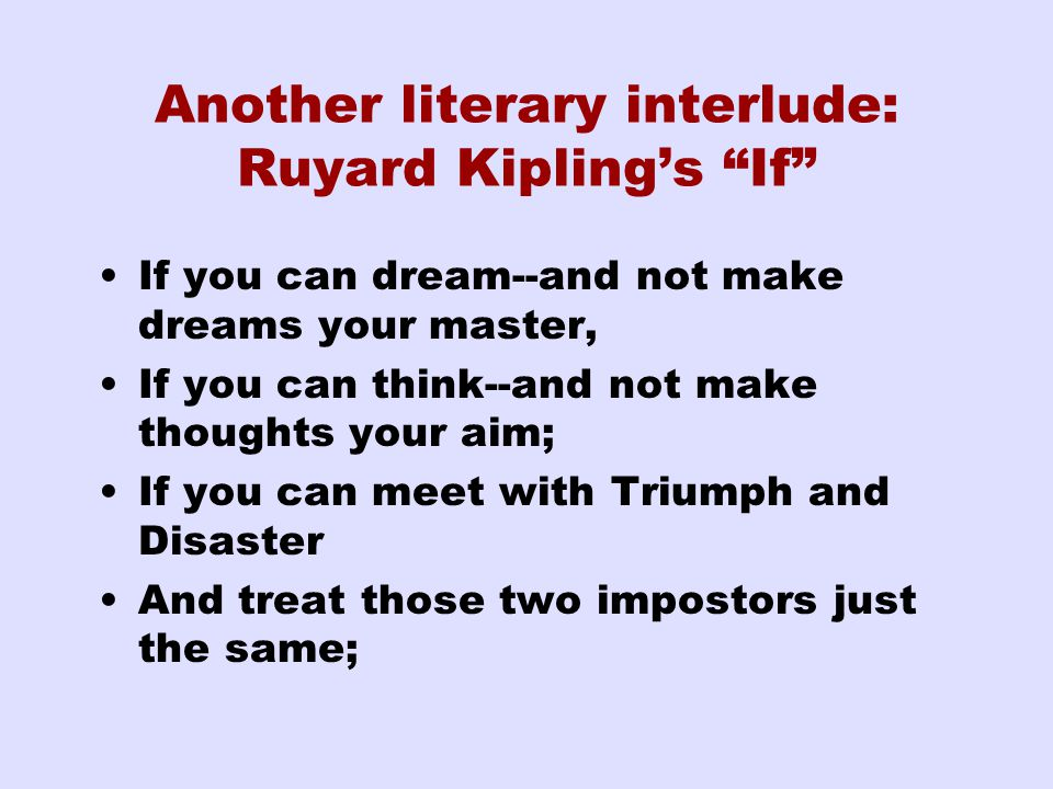 Another literary interlude: Ruyard Kipling's If If you can dream--and not make dreams your master, If you can think--and not make thoughts your aim; If you can meet with Triumph and Disaster And treat those two impostors just the same;