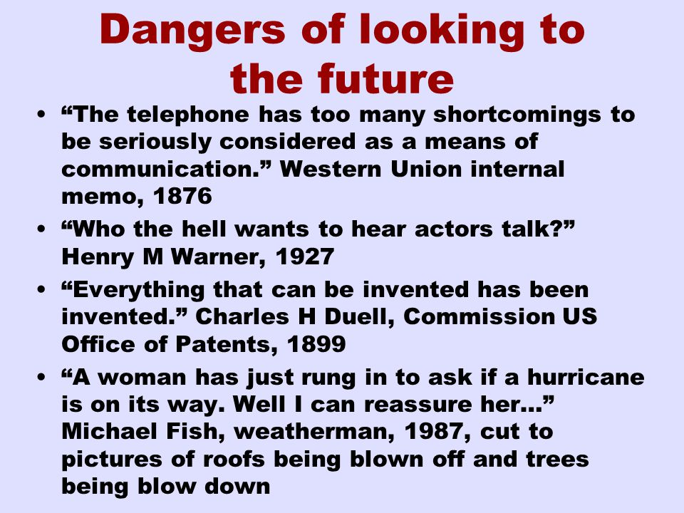 Dangers of looking to the future The telephone has too many shortcomings to be seriously considered as a means of communication. Western Union internal memo, 1876 Who the hell wants to hear actors talk Henry M Warner, 1927 Everything that can be invented has been invented. Charles H Duell, Commission US Office of Patents, 1899 A woman has just rung in to ask if a hurricane is on its way.