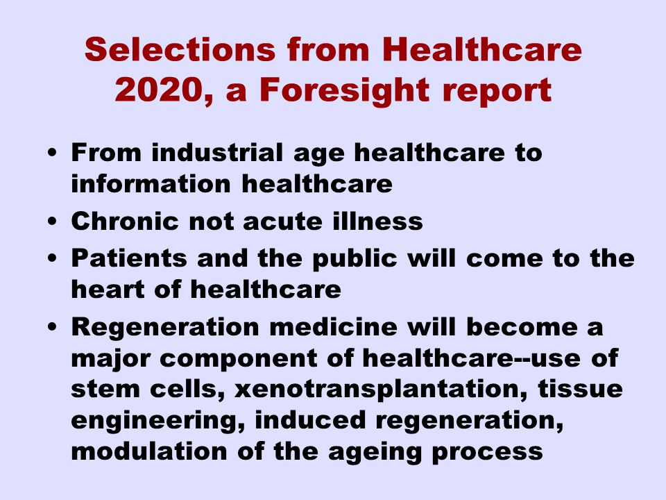 Selections from Healthcare 2020, a Foresight report From industrial age healthcare to information healthcare Chronic not acute illness Patients and the public will come to the heart of healthcare Regeneration medicine will become a major component of healthcare--use of stem cells, xenotransplantation, tissue engineering, induced regeneration, modulation of the ageing process