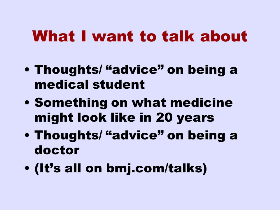 What I want to talk about Thoughts/ advice on being a medical student Something on what medicine might look like in 20 years Thoughts/ advice on being a doctor (It's all on bmj.com/talks)