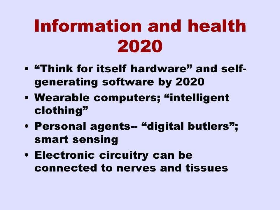 Information and health 2020 Think for itself hardware and self- generating software by 2020 Wearable computers; intelligent clothing Personal agents-- digital butlers ; smart sensing Electronic circuitry can be connected to nerves and tissues