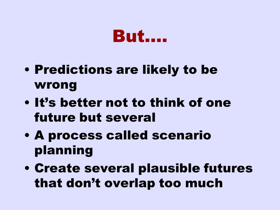 But…. Predictions are likely to be wrong It's better not to think of one future but several A process called scenario planning Create several plausibl