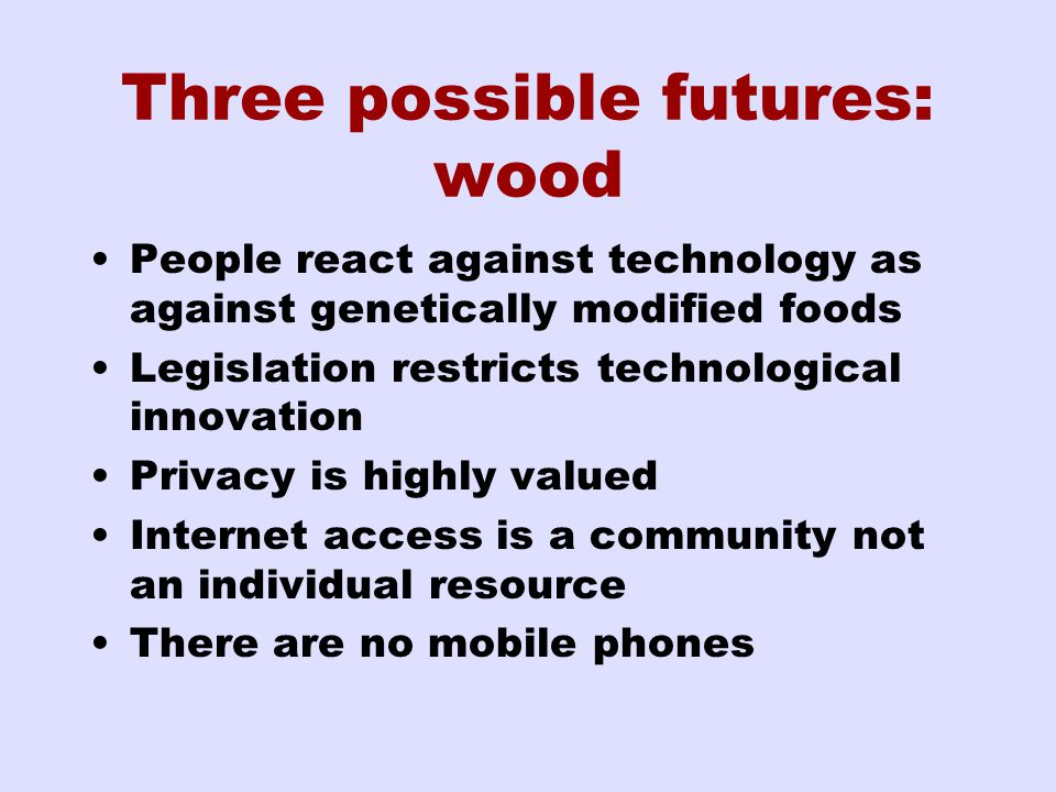 Three possible futures: wood People react against technology as against genetically modified foods Legislation restricts technological innovation Privacy is highly valued Internet access is a community not an individual resource There are no mobile phones