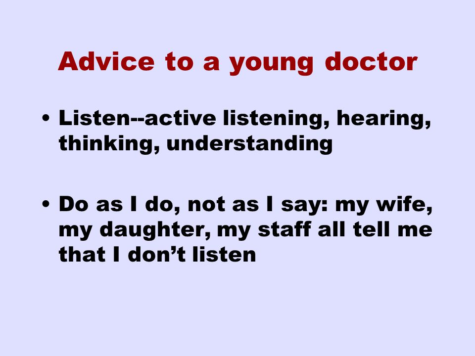 Advice to a young doctor Listen--active listening, hearing, thinking, understanding Do as I do, not as I say: my wife, my daughter, my staff all tell me that I don't listen