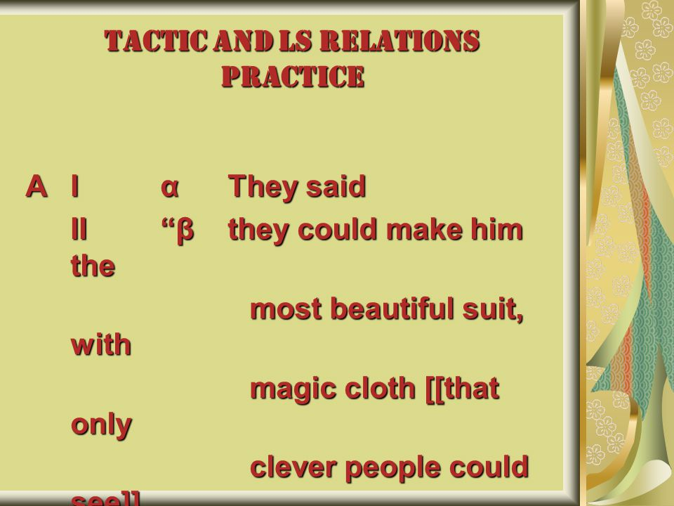 TACTIC AND LS RELATIONS PRACTICE AIαThey said II βthey could make him the most beautiful suit, with most beautiful suit, with magic cloth [[that only magic cloth [[that only clever people could see]].