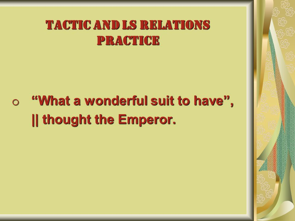 TACTIC AND LS RELATIONS PRACTICE o What a wonderful suit to have , || thought the Emperor.