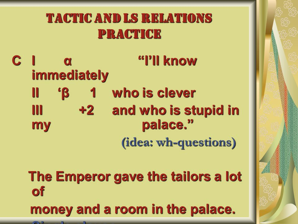 TACTIC AND LS RELATIONS PRACTICE CI α I'll know immediately II 'β 1 who is clever III +2 and who is stupid in my palace. (idea: wh-questions) (idea: wh-questions) The Emperor gave the tailors a lot of The Emperor gave the tailors a lot of money and a room in the palace.