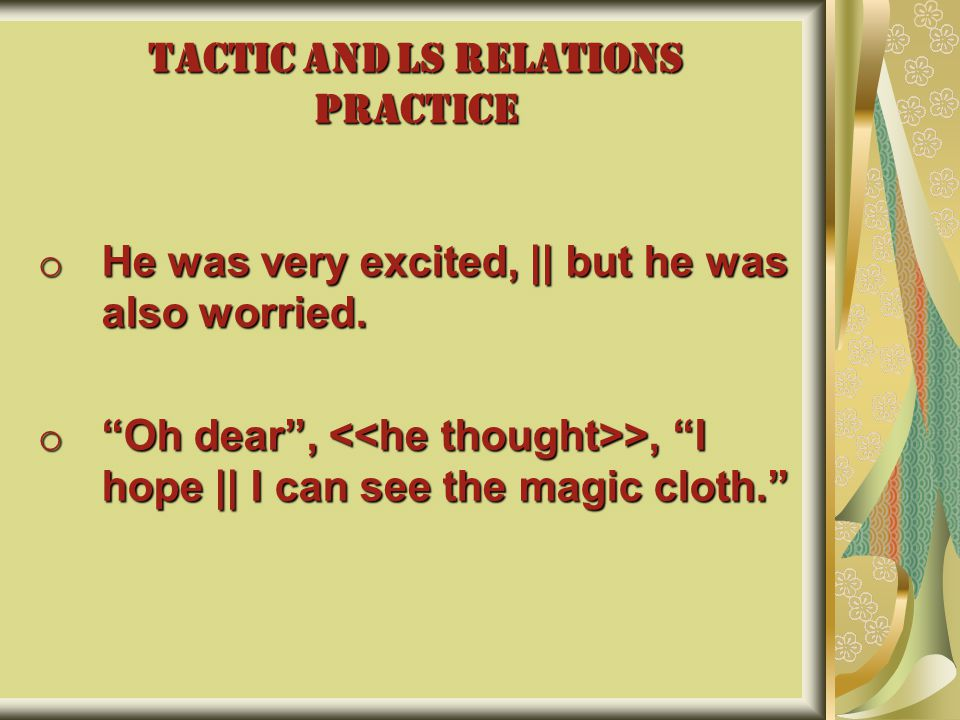 TACTIC AND LS RELATIONS PRACTICE o He was very excited, || but he was also worried.