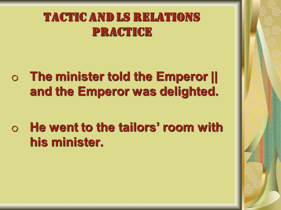 TACTIC AND LS RELATIONS PRACTICE o The minister told the Emperor || and the Emperor was delighted. o He went to the tailors' room with his minister.