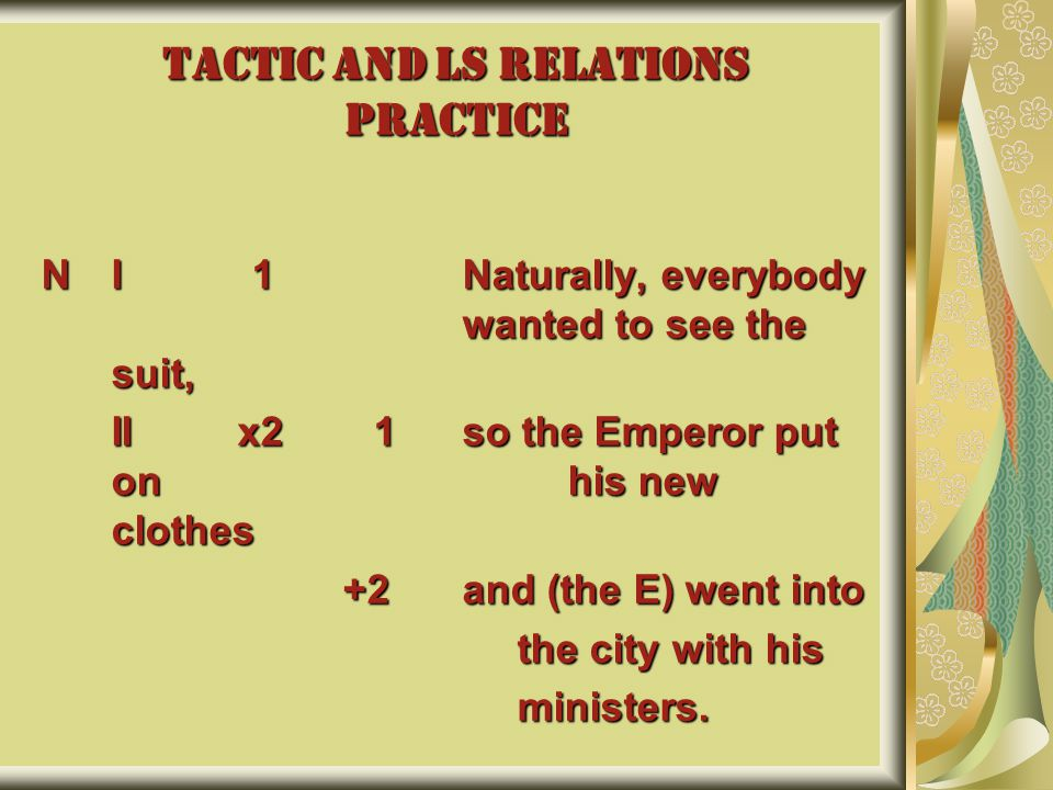 TACTIC AND LS RELATIONS PRACTICE NI1Naturally, everybody wanted to see the suit, II x2 1so the Emperor put on his new clothes +2and (the E) went into