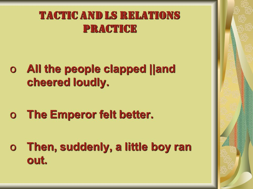 TACTIC AND LS RELATIONS PRACTICE oAll the people clapped ||and cheered loudly. oThe Emperor felt better. oThen, suddenly, a little boy ran out.