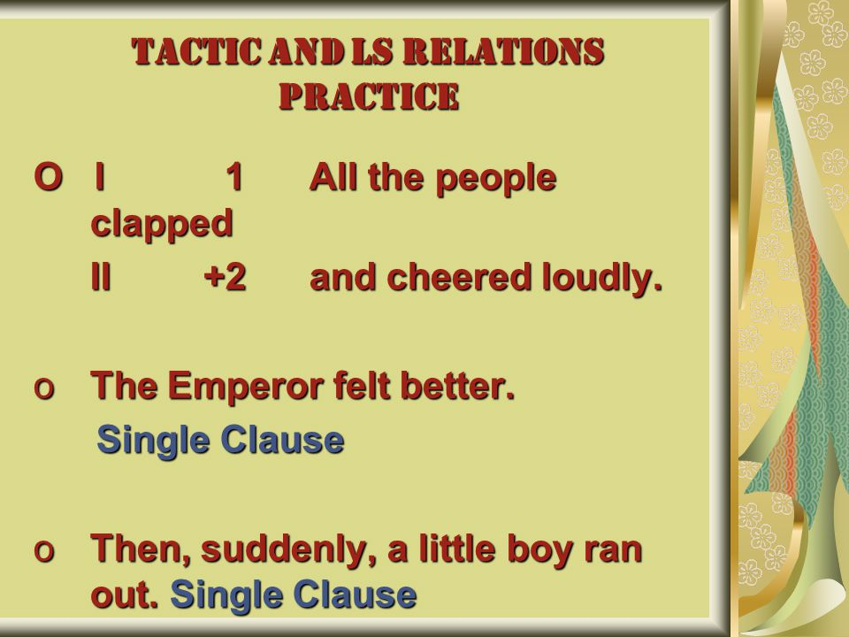 TACTIC AND LS RELATIONS PRACTICE O I 1 All the people clapped II+2 and cheered loudly. oThe Emperor felt better. Single Clause Single Clause oThen, su