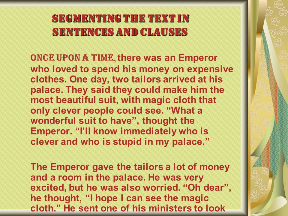 SEGMENTING THE TEXT IN SENTENCES AND CLAUSES Once upon a time, there was an Emperor who loved to spend his money on expensive clothes. One day, two ta