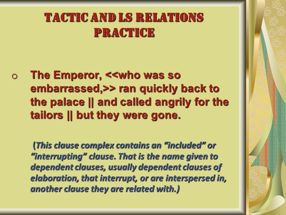 TACTIC AND LS RELATIONS PRACTICE o The Emperor, > ran quickly back to the palace || and called angrily for the tailors || but they were gone. (This cl