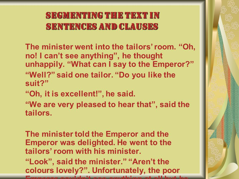 """SEGMENTING THE TEXT IN SENTENCES AND CLAUSES The minister went into the tailors' room. """"Oh, no! I can't see anything"""", he thought unhappily. """"What can"""