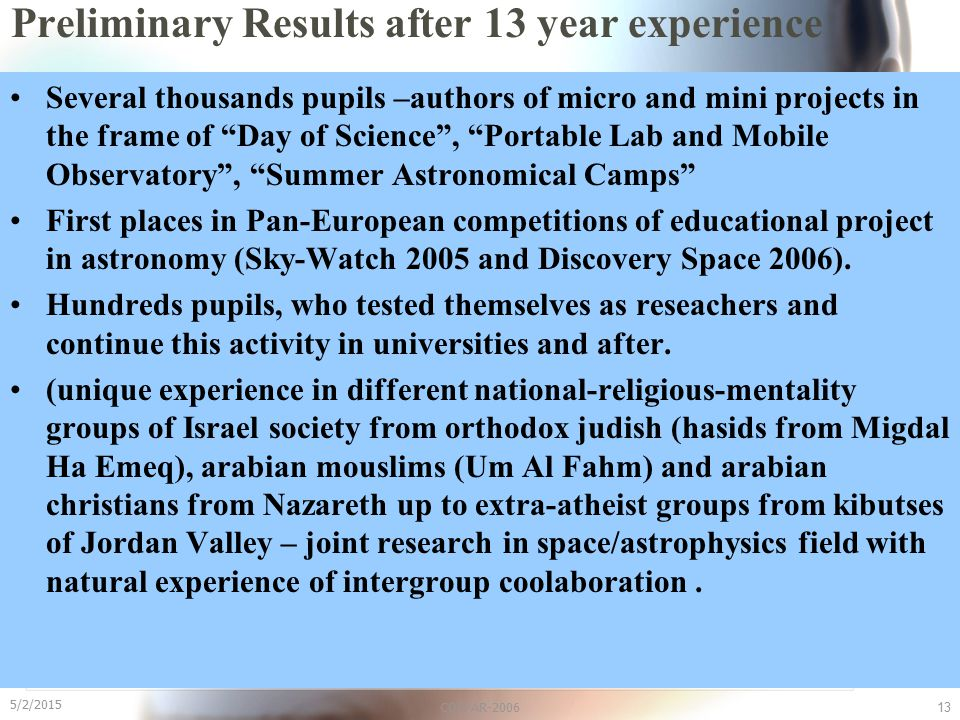 "5/2/2015 COSPAR-200613 Preliminary Results after 13 year experience Several thousands pupils –authors of micro and mini projects in the frame of ""Day"