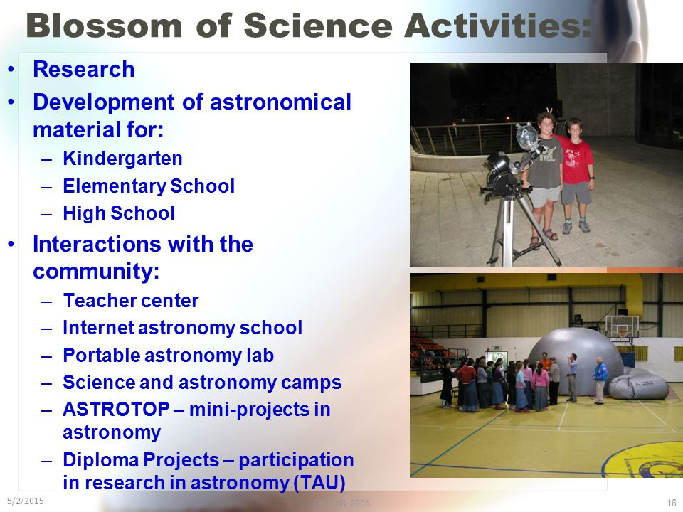 5/2/2015 COSPAR-200616 Blossom of Science Activities: Research Development of astronomical material for: –Kindergarten –Elementary School –High School